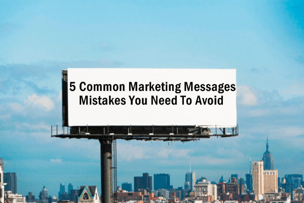 5 Common Marketing Message Mistakes You Need to Avoid