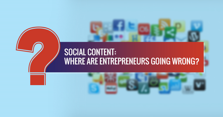 Social Content: Where are Some Entrepreneurs Going Wrong?