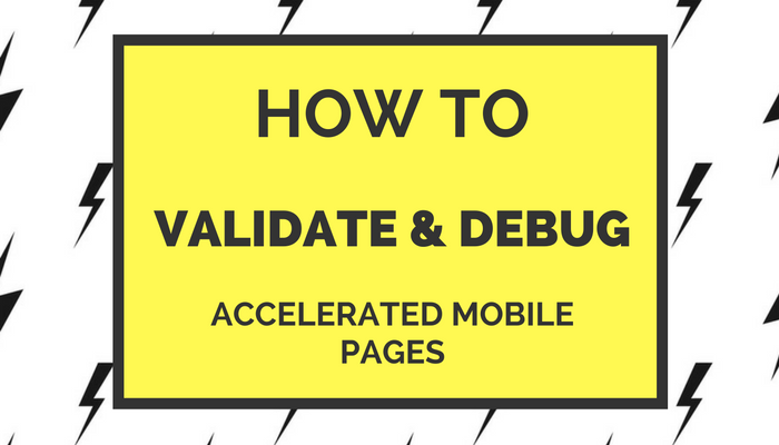 How to Validate and Debug Accelerated Mobile Pages (AMPs)