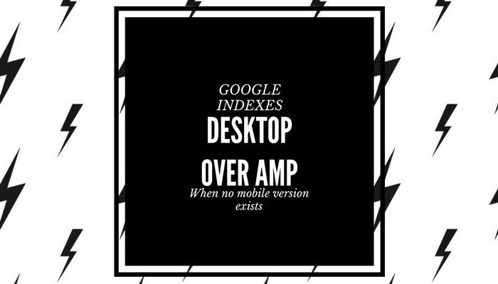 When a Website Has Only Desktop + AMP, Google Will Index Desktop Site