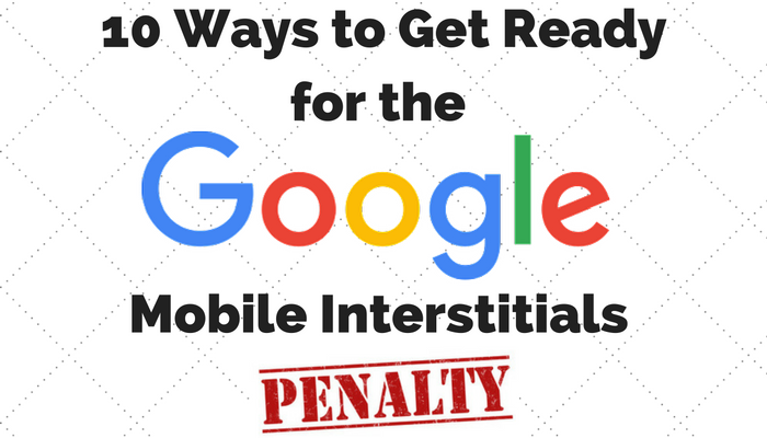 10 Ways to Get Ready for Google's Mobile Interstitials Penalty