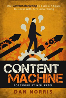 Dan Norris and Neil Patel: Content Machine: Use Content Marketing to Build a 7-figure Business With Zero Advertising