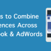 4 Ways to Combine Audiences Across Facebook & AdWords