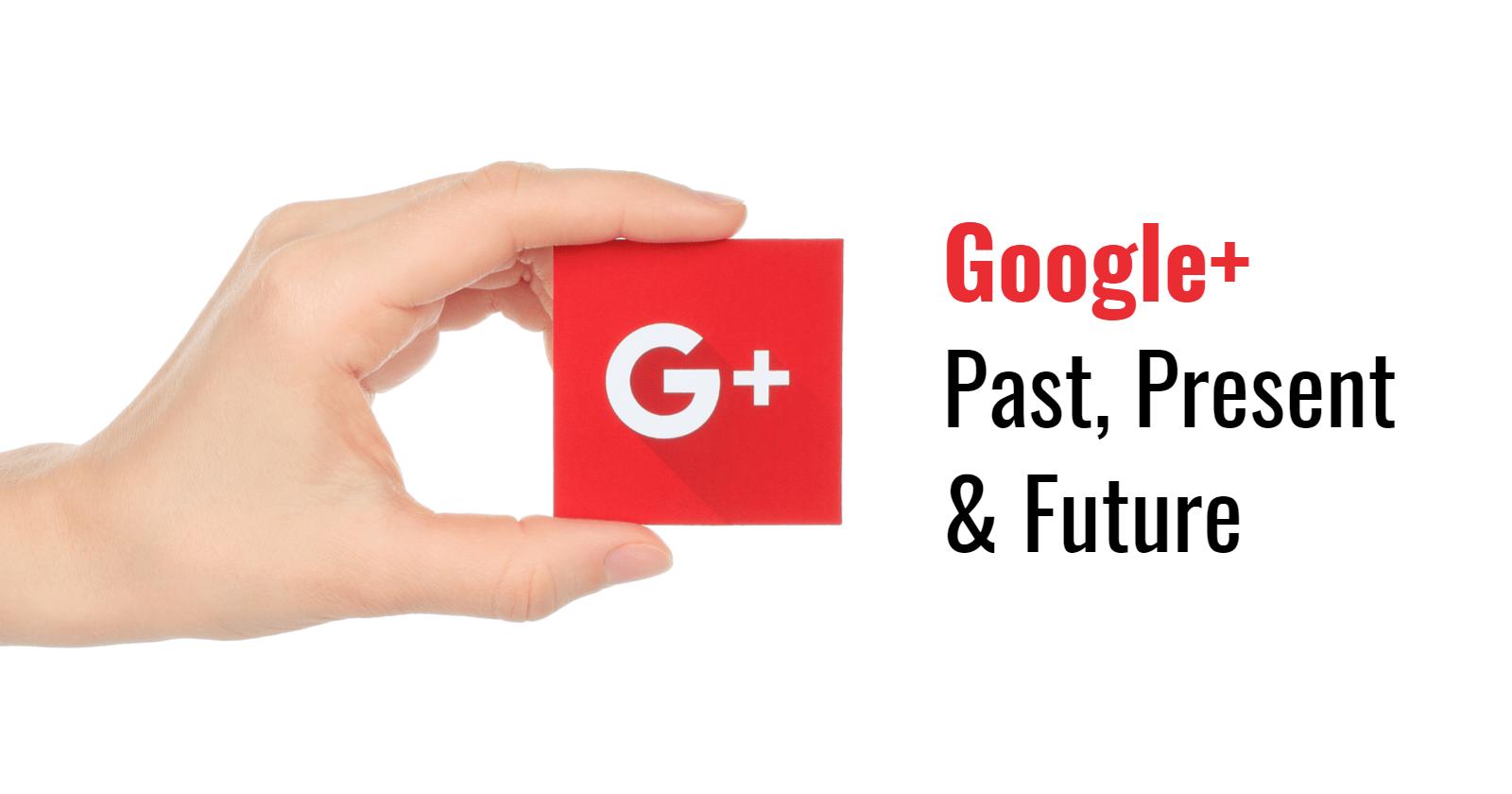 Google Plus: Past, Present & Future